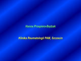 Hanna Przepiera-Będzak Klinika Reumatologii PAM, Szczecin
