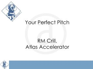 Your Perfect Pitch RM Crill,  Atlas Accelerator