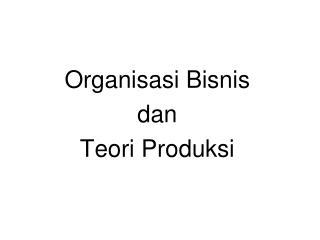 Organisasi Bisnis  dan  Teori Produksi