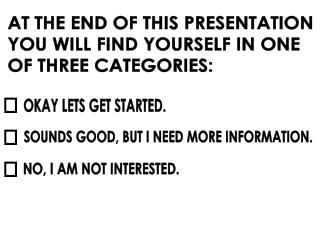 AT THE END OF THIS PRESENTATION YOU WILL FIND YOURSELF IN ONE OF THREE CATEGORIES:
