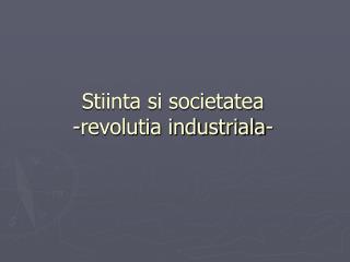 Stiinta si societatea -revolutia industriala-