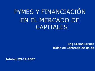 PYMES Y FINANCIACIÓN  EN EL MERCADO DE CAPITALES Ing Carlos Lerner Bolsa de Comercio de Bs As