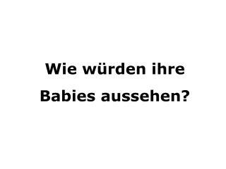 Wie würden ihre  Babies aussehen?