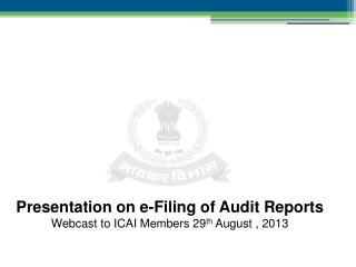 Presentation on e-Filing of Audit Reports Webcast to ICAI Members 29 th  August , 2013