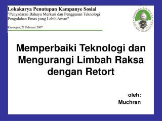 Memperbaiki Teknologi dan Mengurangi Limbah Raksa  dengan Retort oleh: Muchran