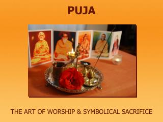 PUJA THE ART OF WORSHIP & SYMBOLICAL SACRIFICE