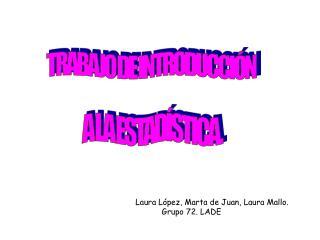 Laura López, Marta de Juan, Laura Mallo.            Grupo 72. LADE