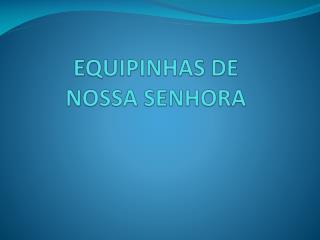 EQUIPINHAS DE  NOSSA SENHORA
