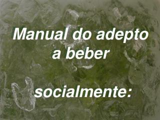 Manual do adepto a beber  socialmente: