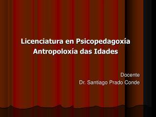 Licenciatura en Psicopedagoxía Antropoloxía das Idades Docente Dr. Santiago Prado Conde