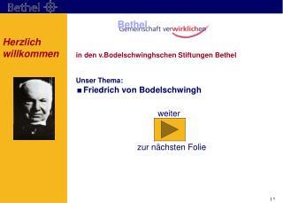 in den v.Bodelschwinghschen Stiftungen Bethel Unser Thema: Friedrich von Bodelschwingh