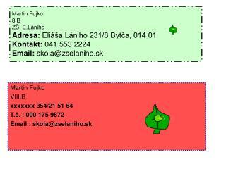 Martin Fujko VIII.B xxxxxxx 354/21 51 64 T.?. : 000 175 9872 Email : skola@zselaniho.sk