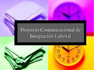 Proyecto Comunicaci onal d e Integración Laboral