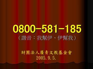 0800-581-185 (諧音:我幫伊、伊幫我)