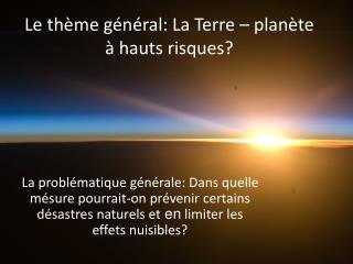 Le  th� me g �n�r al: La Terre � plan �te  � h auts risques ?