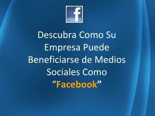 """Descubra Como Su Empresa Puede  Beneficiarse de Medios Sociales Como """" Facebook """""""