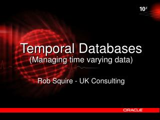 Temporal Databases Managing time varying data  Rob Squire - UK Consulting
