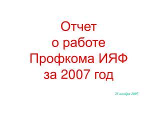 Отчет о работе Профкома ИЯФ за 200 7  год 23  ноября 200 7