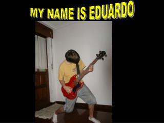 MY NAME IS EDUARDO