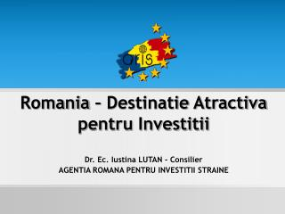 Romania –  Destinatie Atractiva pentru Investitii Dr. Ec.  Iustina  LUTAN -  Consilier