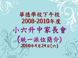 華德學校下午校 2008-2010 年度 小六升中家長會 ( 統一派位簡介 ) 2010 年 4 月 24 日 ( 六 )