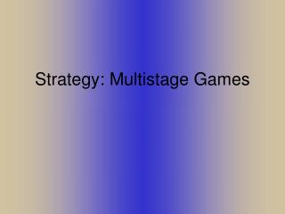 Strategy: Multistage Games