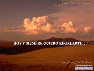 HOY Y SIEMPRE QUIERO REGALARTE …