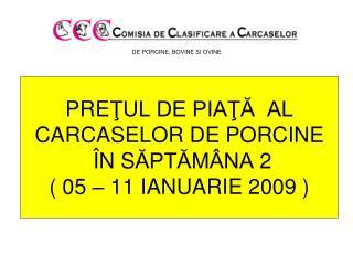 PRE ŢUL DE PIAŢĂ  AL  CARCASELOR DE PORCINE Î N S ĂPTĂMÂNA  2 ( 05 – 11 IANUARIE 2009 )