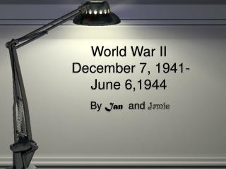 World War II  December 7, 1941- June 6,1944