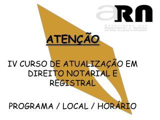 ATENÇÃO IV CURSO DE ATUALIZAÇÃO EM DIREITO NOTARIAL E REGISTRAL PROGRAMA / LOCAL / HORÁRIO
