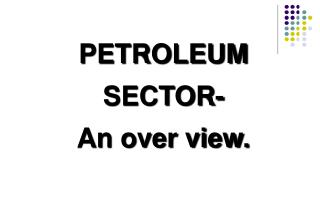 PETROLEUM  SECTOR- An over view.