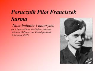 Porucznik Pilot Franciszek Surma Nasz bohater i autorytet.