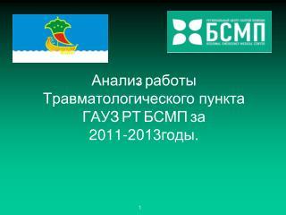 Анализ работы Травматологического пункта ГАУЗ РТ БСМП за 2011-2013годы.