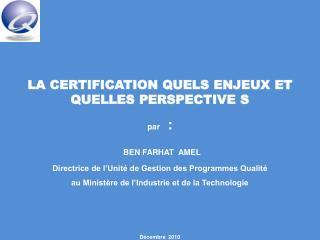 LA CERTIFICATION QUELS ENJEUX ET QUELLES PERSPECTIVE S par   : BEN FARHAT  AMEL