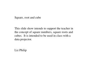 Square, root and cube  This slide show intends to support the teacher in the concept of square numbers, square roots and