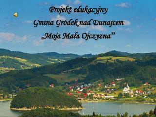 """Projekt edukacyjny  Gmina Gródek nad Dunajcem """"Moja Mała Ojczyzna """""""