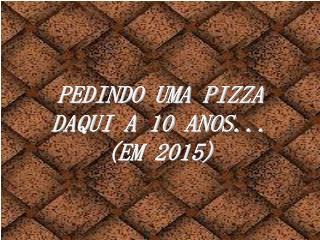 PEDINDO UMA PIZZA DAQUI A 10 ANOS...                          (EM 2015)