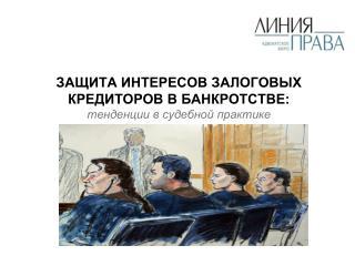 ЗАЩИТА ИНТЕРЕСОВ ЗАЛОГОВЫХ КРЕДИТОРОВ В БАНКРОТСТВЕ: тенденции в судебной практике