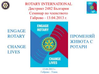 ROTARY INTERNATIONAL Дистрикт 2482 България Семинар по членството  Габрово - 13.04.2013 г.