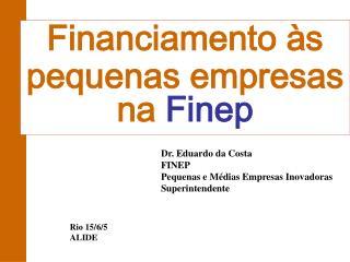 Dr. Eduardo da Costa FINEP Pequenas e Médias Empresas Inovadoras Superintendente
