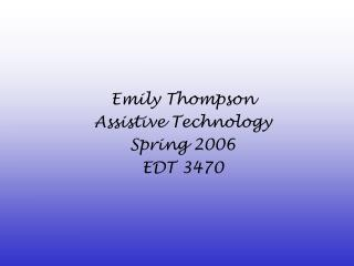 Emily Thompson Assistive Technology Spring 2006 EDT 3470