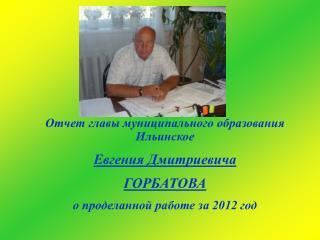 Отчет главы муниципального образования Ильинское  Евгения Дмитриевича  ГОРБАТОВА