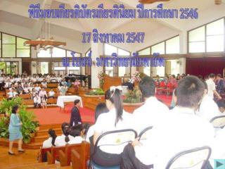 พิธีมอบเกียรติบัตรเกียรตินิยม ปีการศึกษา 2546 17 สิงหาคม 2547 ณ โบสถ์  มหาวิทยาลัยพายัพ