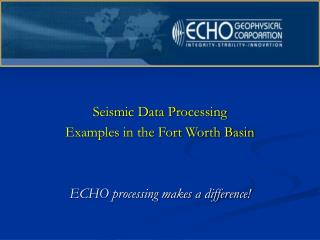 Seismic Data Processing  Examples in the Fort Worth Basin ECHO processing makes a difference!
