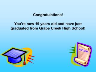 Congratulations! You're now 19 years old and have just graduated from Grape Creek High School!
