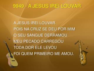 A JESUS IREI LOUVAR POIS NA CRUZ SE DEU POR MIM O SEU SANGUE DERRAMOU MEU PECADO CARREGOU