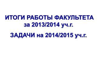 ИТОГИ РАБОТЫ ФАКУЛЬТЕТА за 2013/2014 уч.г. ЗАДАЧИ на 2014/2015 уч.г.