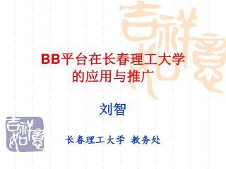 BB 平台在长春理工大学 的应用与推广 刘智 长春理工大学 教务处
