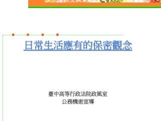 日常生活應有的保密觀念 臺中高等行政法院政風室 公務機密宣導