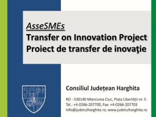 AsseSMEs Transfer on Innovation Project Proiect de transfer de inova ţ ie